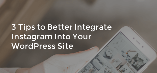 3 Tips to Better Integrate Instagram into Your WordPress Site