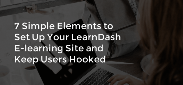 7 Simple Elements to Set Up Your LearnDash E-learning Site and Keep Users Hooked