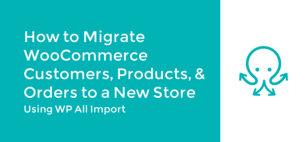 How to Migrate WooCommerce Customers, Products, and Orders to a New Store
