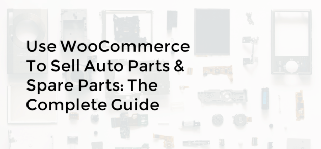 Use WooCommerce to Sell Auto Parts & Spare Parts: The Complete Guide
