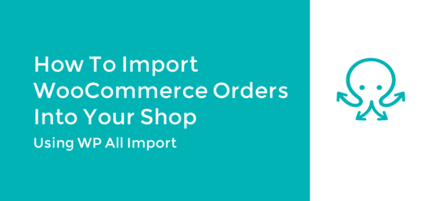 How to Import WooCommerce Orders Into Your Shop using WP All Import